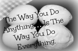 The Way You Do Anything… Is The Way You Do Everything